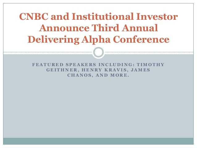 CNBC and Institutional Investor   Announce Third Annual Delivering Alpha Conference  FEATURED SPEAKERS INCLUDING: TIMOTHY ...