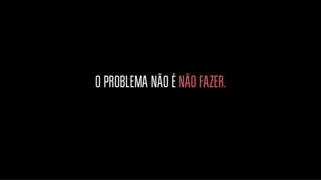 O PROBLEMA NÃO É NÃO FAZER. O PROBLEMA É SÓ RECLAMAR. Muitas pessoas não fazem porque não podem, não têm tempo, conhecimen...