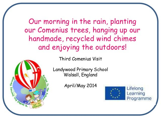 Third Comenius Visit Landywood Primary School Walsall, England April/May 2014 Our morning in the rain, planting our Comeni...