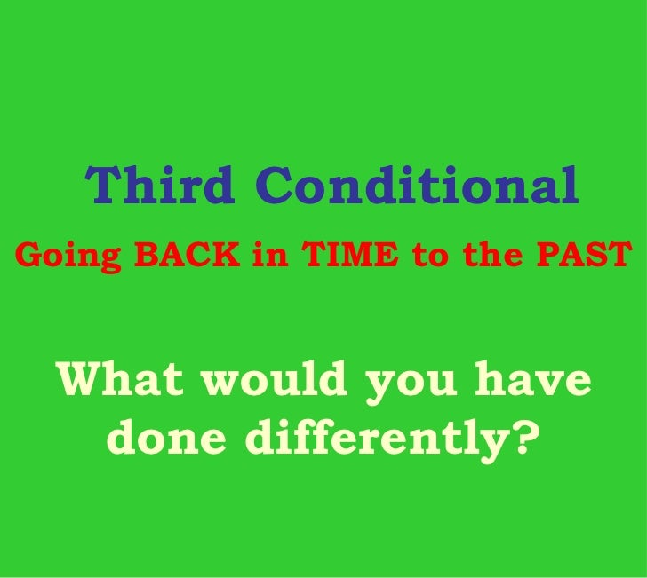 Third ConditionalGoing BACK in TIME to the PAST What would you have  done differently?