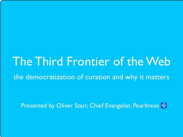 The Third Frontier of the Webthe democratization of curation and why it matters  Presented by Oliver Starr, Chief Evangeli...