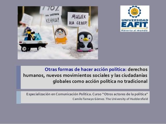 Otras formas de hacer acción política: derechoshumanos, nuevos movimientos sociales y las ciudadanías           globales c...