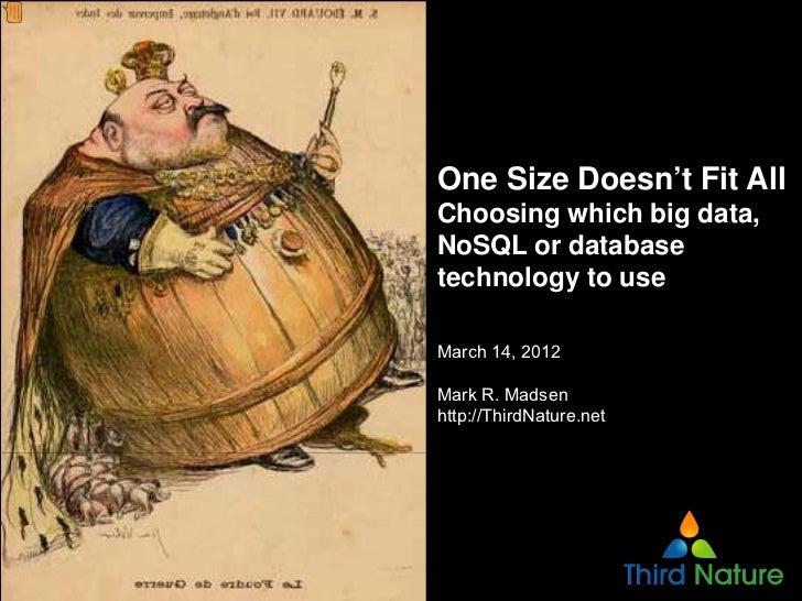 One Size Doesn't Fit AllChoosing which big data,NoSQL or databasetechnology to useMarch 14, 2012Mark R. Madsenhttp://Third...