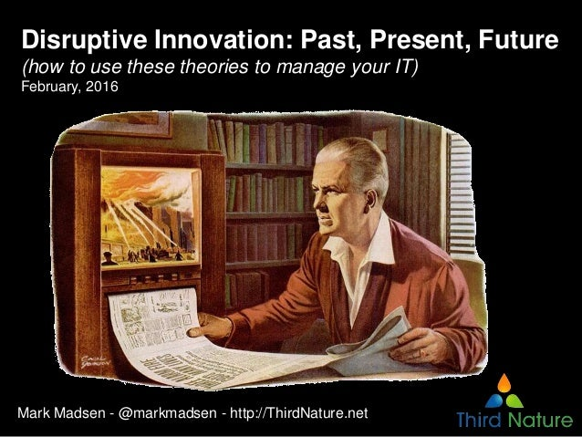 Disruptive Innovation: Past, Present, Future (how to use these theories to manage your IT) February, 2016 Mark Madsen - @m...