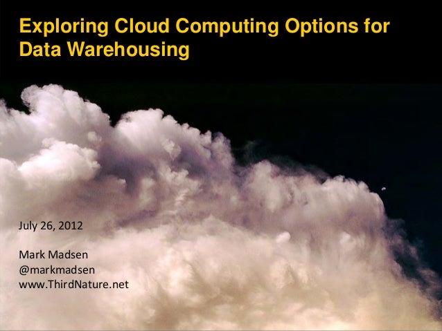 Exploring Cloud Computing Options for Data Warehousing July26,2012 MarkMadsen @markmadsen www.ThirdNature.net