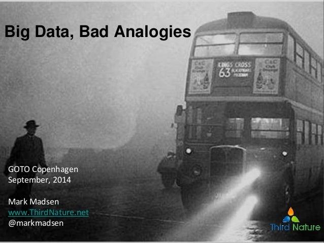 Big Data, Bad Analogies GOTO Copenhagen September, 2014 Mark Madsen www.ThirdNature.net @markmadsen