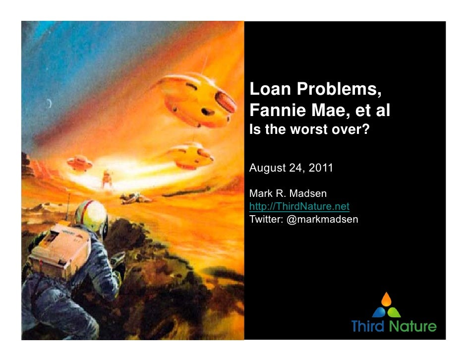 Loan Problems,Fannie Mae, et alIs the worst over?August 24, 2011Mark R. Madsenhttp://ThirdNature.netTwitter: @markmadsen