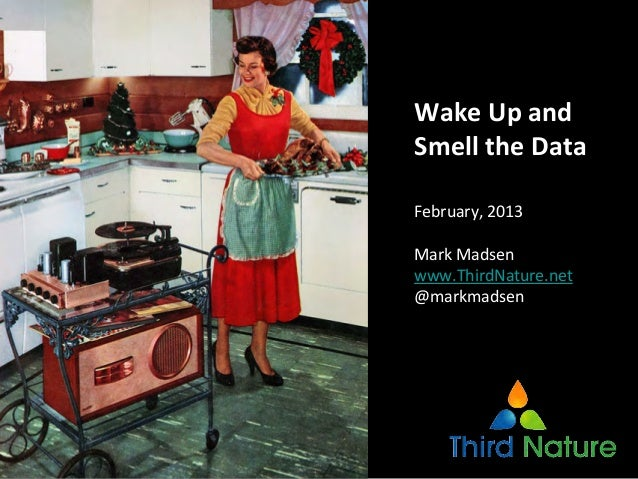 Wake Up and Smell the DataFebruary, 2013Mark Madsenwww.ThirdNature.net@markmadsen