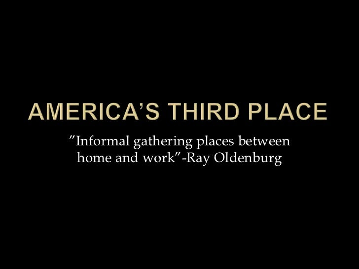 """Informal gathering places between home and work""-Ray Oldenburg"