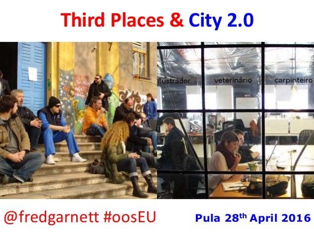 Third Places & City 2.0 @fredgarnett #oosEU Pula 28th April 2016