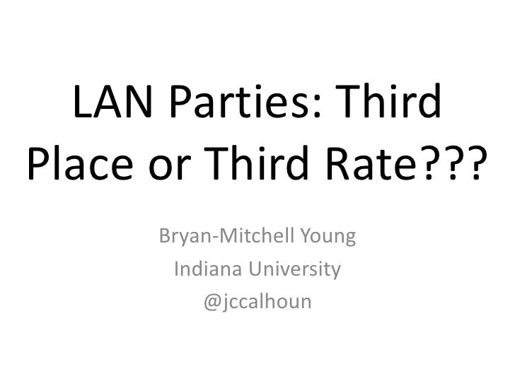 LAN Parties: Third Place or Third Rate???<br />Bryan-Mitchell Young<br />Indiana University<br />@jccalhoun<br />