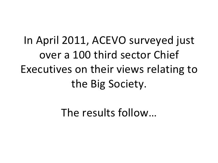 In April 2011, ACEVO surveyed just over a 100 third sector Chief Executives on their views relating to the Big Society. Th...