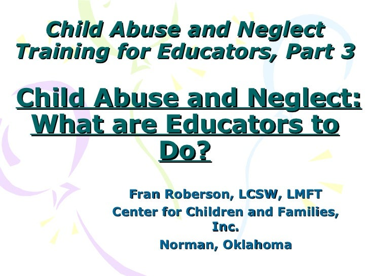 Child Abuse and NeglectTraining for Educators, Part 3Child Abuse and Neglect: What are Educators to          Do?          ...