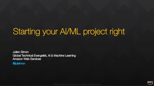 ©2019, Amazon Web Services, Inc. or its affiliates. All rights reserved Starting your AI/ML project right Julien Simon Glo...