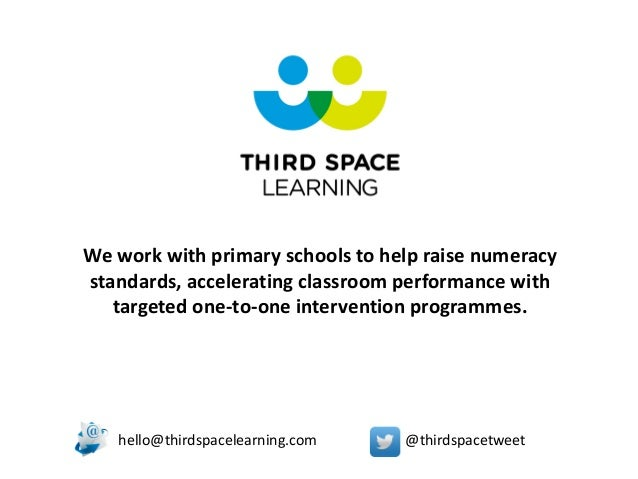 hello@thirdspacelearning.com @thirdspacetweet We work with primary schools to help raise numeracy standards, accelerating ...