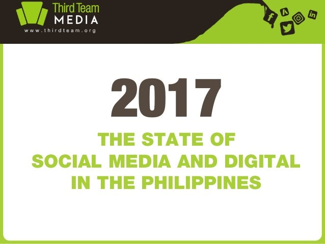 2017 THE STATE OF SOCIAL MEDIA AND DIGITAL IN THE PHILIPPINES
