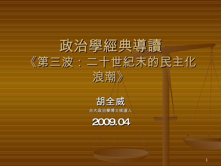 政治學經典導讀 《第三波:二十世紀末的民主化浪潮》 胡全威 台大政治學博士候選人 2009.04