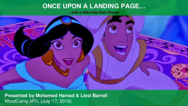 ONCE UPON A LANDING PAGE… …with a little help from Disney. Presented by Mohamed Hamad & Liesl Barrell WordCamp MTL (July 1...