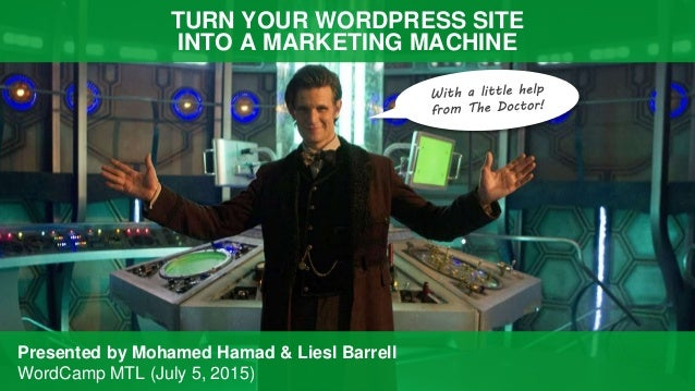 TURN YOUR WORDPRESS SITE INTO A MARKETING MACHINE Presented by Mohamed Hamad & Liesl Barrell WordCamp MTL (July 5, 2015)