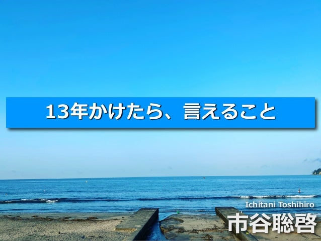 Toshihiro Ichitani All Rights Reserved. 13年かけたら、⾔えること Ichitani Toshihiro 市⾕聡啓