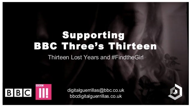 Supporting BBC Three's Thirteen Thirteen Lost Years and #FindtheGirl digitalguerrillas@bbc.co.uk bbcdigitalguerrillas.co.uk
