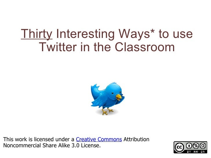 Thirty  Interesting Ways* to use Twitter in the Classroom *and tips This work is licensed under a  Creative Commons  Attri...