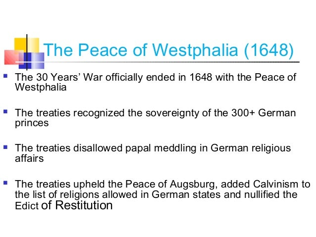 significance of the treaty of westphalia The peace of westphalia, concluded in 1648 in münster (germany), ended the thirty years war, which started with an anti-habsburg revolt in bohemia in 1618 but became an entanglement of different conflicts concerning the constitution of the holy roman empire, religion, and the state system of europe .