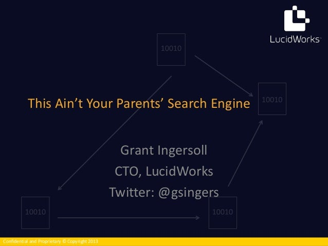 This Ain't Your Parents' Search Engine  Confidential and Proprietary © Copyright 2013  Grant Ingersoll  CTO, LucidWorks  T...