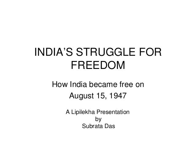 INDIA'S STRUGGLE FOR FREEDOM How India became free on August 15, 1947 A Lipilekha Presentation by Subrata Das