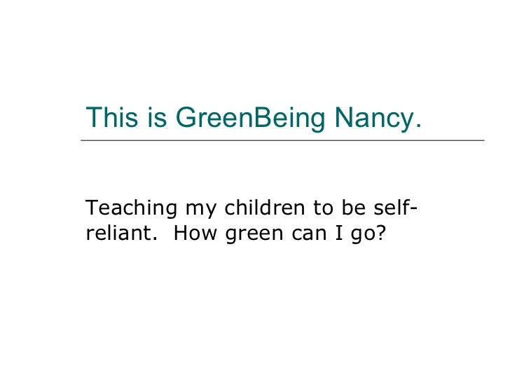 This is GreenBeing Nancy. Teaching my children to be self-reliant.  How green can I go?