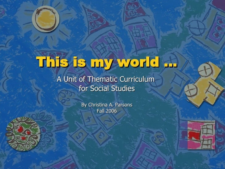 This is my world … A Unit of Thematic Curriculum  for Social Studies By Christina A. Parsons Fall 2006