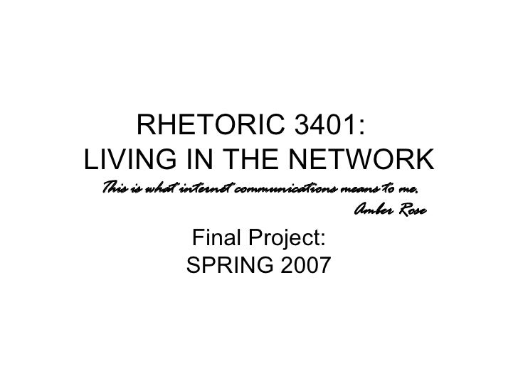 RHETORIC 3401:  LIVING IN THE NETWORK This is what internet communications means to me. Amber Rose Final Project: SPRING 2...
