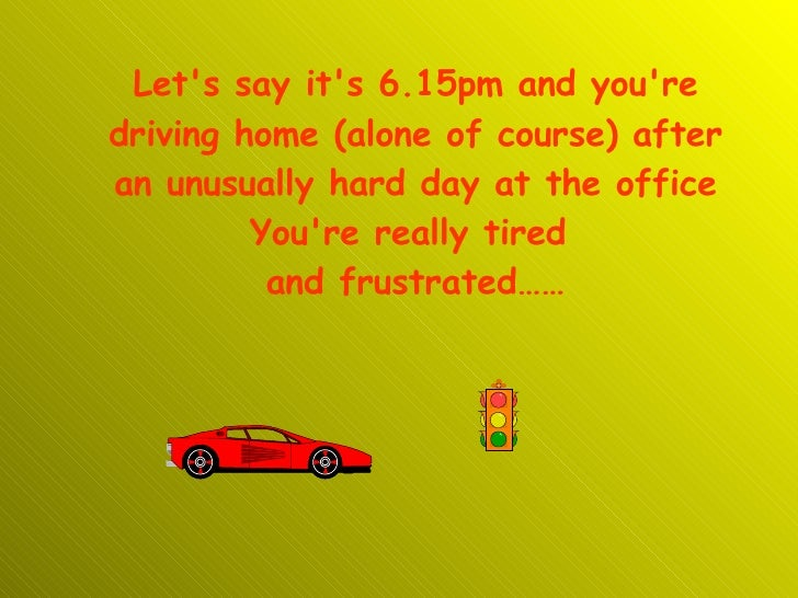 Let's say it's 6.15pm and you're driving home (alone of course) after an unusually hard day at the office You're really ti...