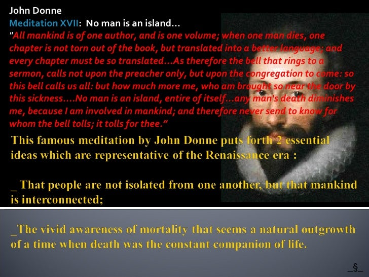 "John Donne Meditation XVII :  No man is an island... "" All mankind is of one author, and is one volume; when one man ..."