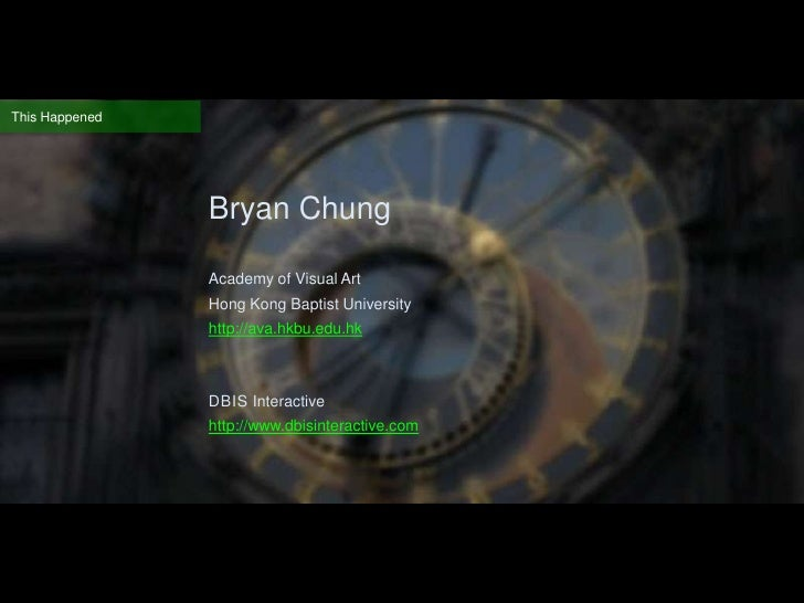 This Happened<br />Bryan Chung<br />Academy of Visual Art <br />Hong Kong Baptist University<br />http://ava.hkbu.edu.hk<...