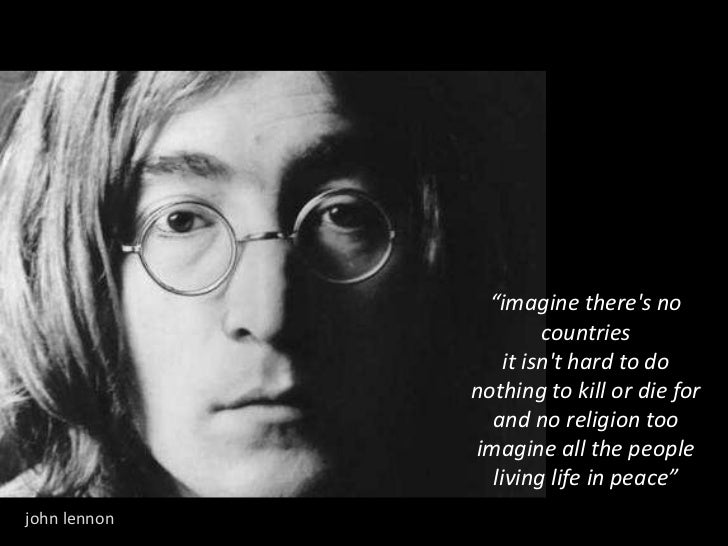 """""""imagine there's no countries it isn't hard to do nothing to kill or die for and no religion too imagine all the people li..."""