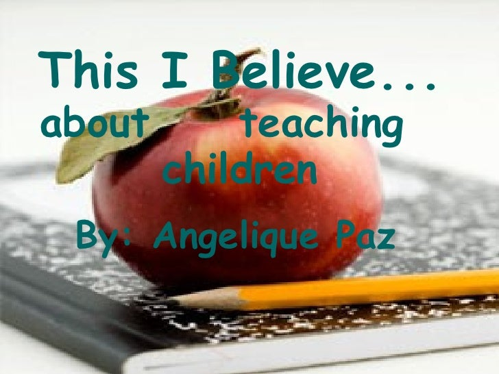 This I Believe... about  teaching  children By: Angelique Paz