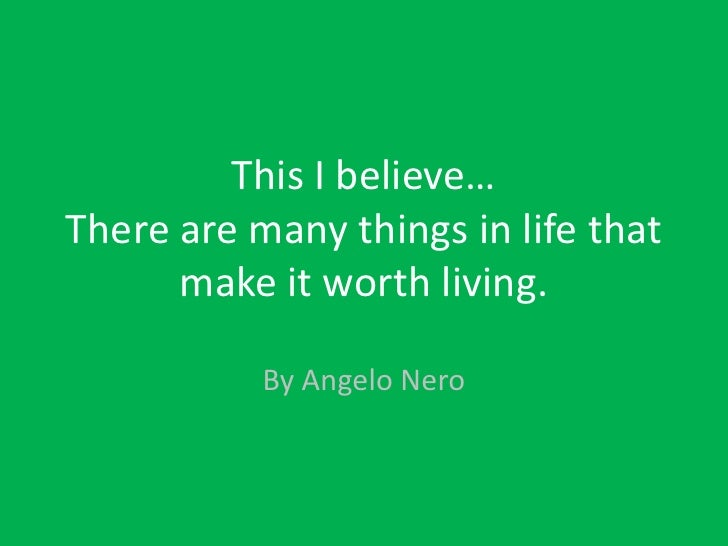 This I believe… There are many things in life that make it worth living.<br />By Angelo Nero<br />