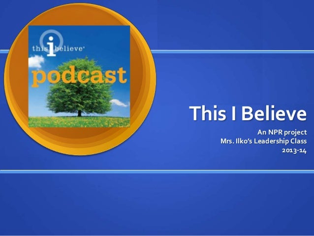 This I Believe An NPR project Mrs. Ilko's Leadership Class 2013-14