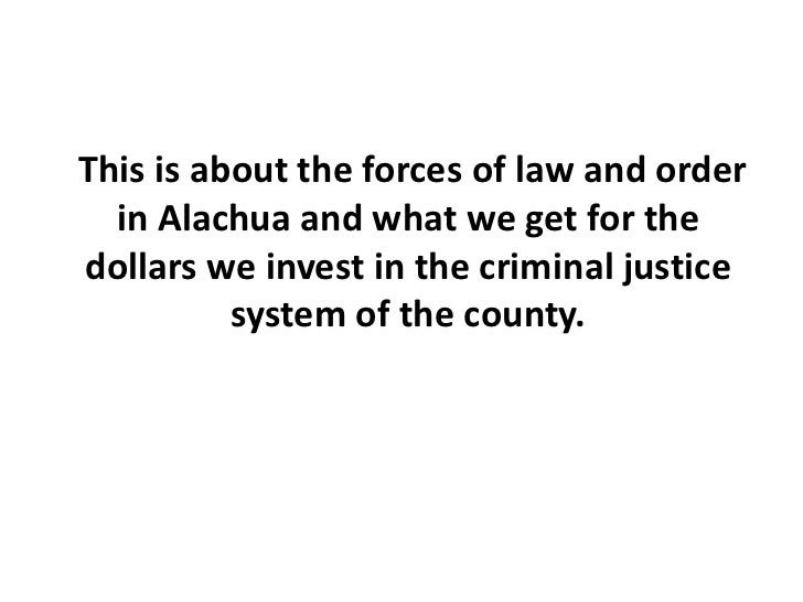 This is about the forces of law and order in Alachua and what we get for the dollars we invest in the criminal justice sy...