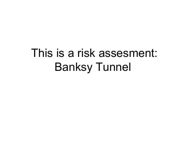 This is a risk assesment:     Banksy Tunnel