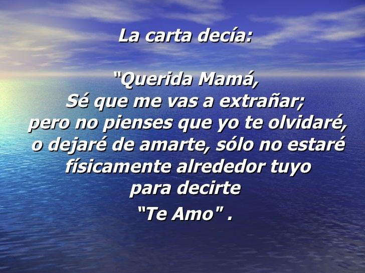 """La carta decía:  """"Querida Mamá,  Sé que me vas a extrañar;  pero no pienses que yo te olvidaré, o dejaré de amarte, sólo n..."""