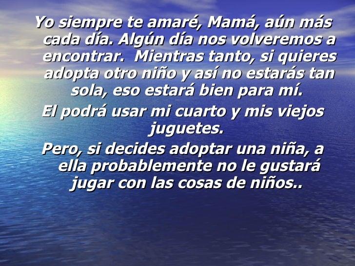 <ul><li>Yo siempre te amaré, Mamá, aún más cada día. Algún día nos volveremos a encontrar. Mientras tanto, si quieres ado...
