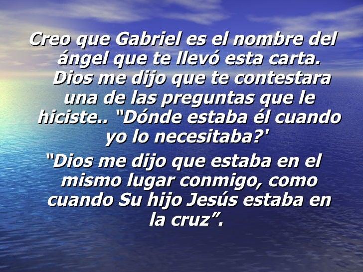 <ul><li>Creo que Gabriel es el nombre del ángel que te llevó esta carta. Dios me dijo que te contestara una de las pregun...