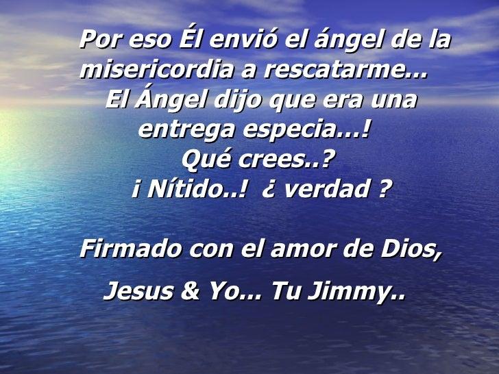Por eso Él envió el ángel de la misericordia a rescatarme...  El Ángel dijo que era una entrega especia…!  Qué crees.....