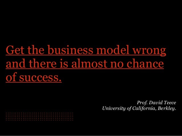 Get the business model wrong and there is almost no chance of success. Prof. David Teece University of California, Berkle...