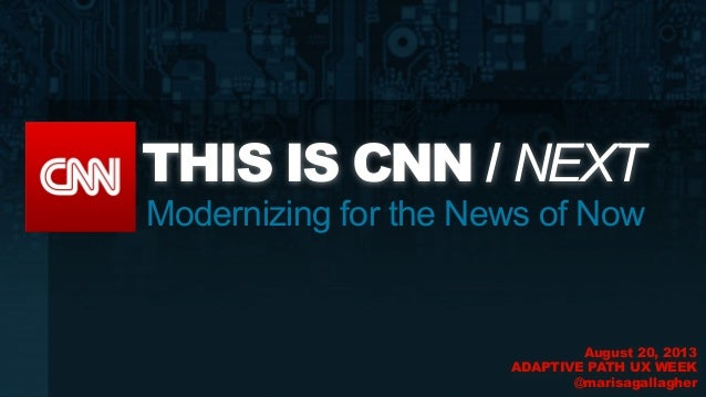 Modernizing for the News of Now THIS IS CNN / NEXT August 20, 2013 ADAPTIVE PATH UX WEEK @marisagallagher