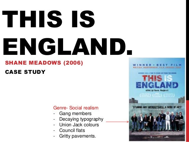 THIS ISENGLAND.SHANE MEADOWS (2006)CASE STUDY             Genre- Social realism             - Gang members             - D...