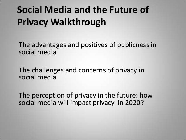 Social Media and the Future of Privacy Walkthrough The advantages and positives of publicness in social media The challeng...