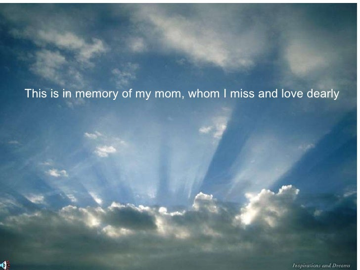 This is in memory of my mom, whom I miss and love dearly